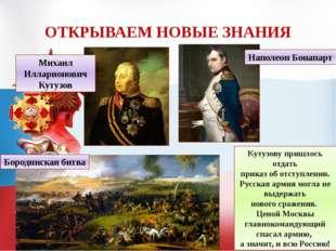 ОТКРЫВАЕМ НОВЫЕ ЗНАНИЯ Михаил Илларионович Кутузов Наполеон Бонапарт Бородинс