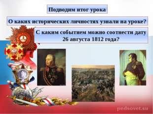 Подводим итог урока О каких исторических личностях узнали на уроке? С каким с