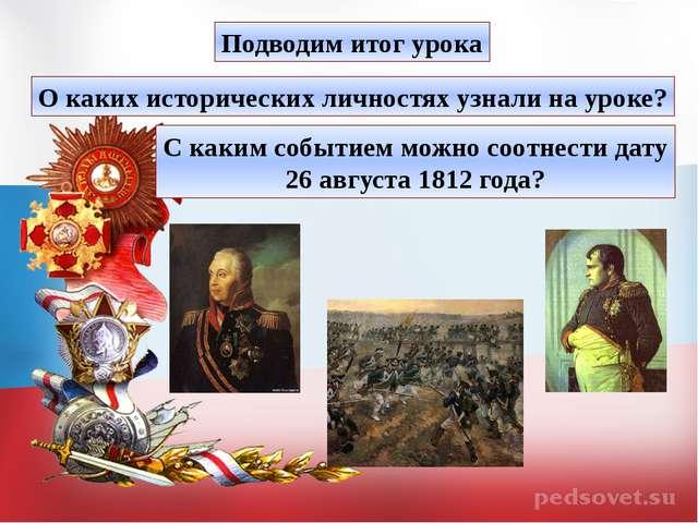 Подводим итог урока О каких исторических личностях узнали на уроке? С каким с...