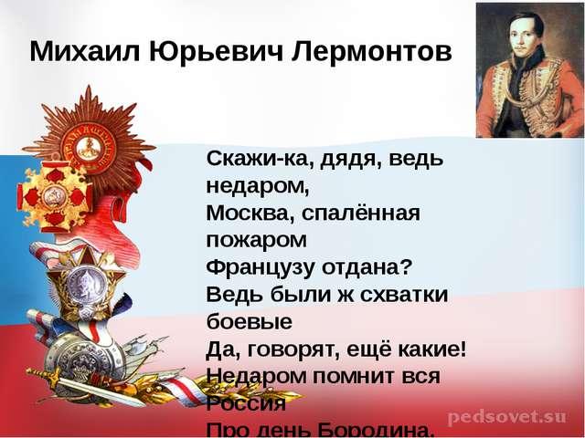 Михаил Юрьевич Лермонтов Скажи-ка, дядя, ведь недаром, Москва, спалённая пож...