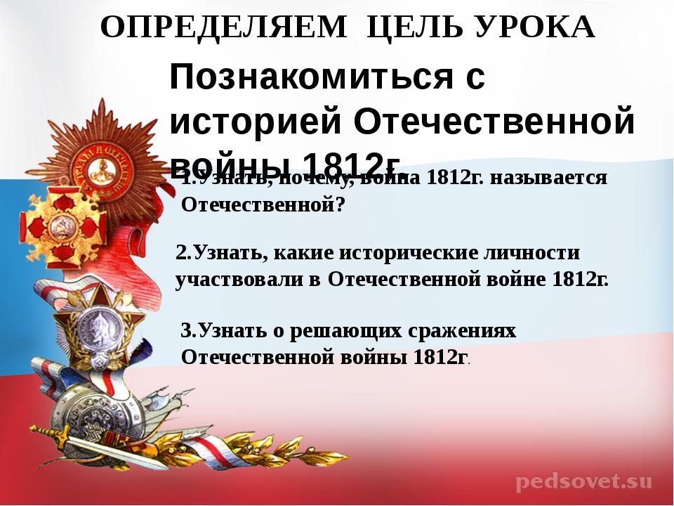 ОПРЕДЕЛЯЕМ ЦЕЛЬ УРОКА Познакомиться с историей Отечественной войны 1812г. 1.У...