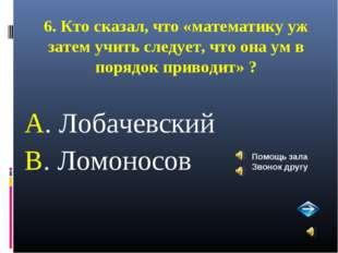 6. Кто сказал, что «математику уж затем учить следует, что она ум в порядок п