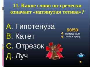 11. Какое слово по-гречески означает «натянутая тетива»? А. Гипотенуза В. Кат