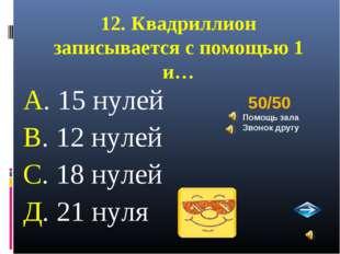 12. Квадриллион записывается с помощью 1 и… А. 15 нулей В. 12 нулей С. 18 нул