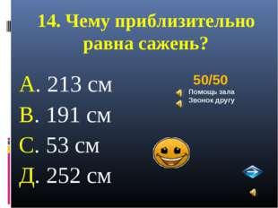 14. Чему приблизительно равна сажень? А. 213 см В. 191 см С. 53 см Д. 252 см