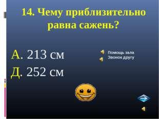 14. Чему приблизительно равна сажень? А. 213 см Д. 252 см Помощь зала Звонок