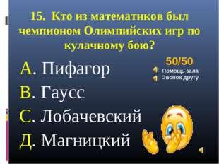 15. Кто из математиков был чемпионом Олимпийских игр по кулачному бою? А. Пиф