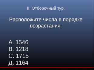 II. Отборочный тур. Расположите числа в порядке возрастания: А. 1546 В. 1218