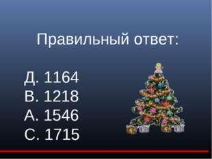 Правильный ответ: Д. 1164 В. 1218 А. 1546 С. 1715