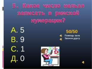 А. 5 В. 9 С. 1 Д. 0 50/50 Помощь зала Звонок другу