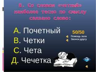 А. Почетный В. Четки С. Чета Д. Чечетка 50/50 Помощь зала Звонок другу