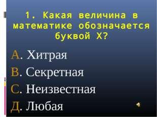 1. Какая величина в математике обозначается буквой Х? А. Хитрая В. Секретная