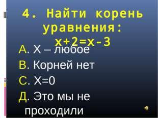 4. Найти корень уравнения: х+2=х-3 А. Х – любое В. Корней нет С. Х=0 Д. Это м