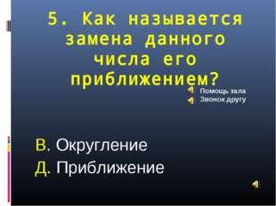 5. Как называется замена данного числа его приближением? В. Округление Д. При