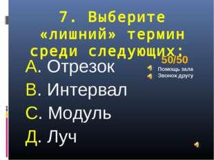 7. Выберите «лишний» термин среди следующих: А. Отрезок В. Интервал С. Модуль