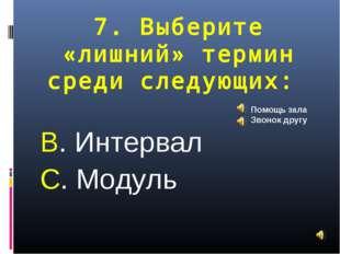 7. Выберите «лишний» термин среди следующих: В. Интервал С. Модуль Помощь зал