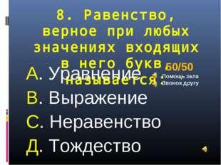 8. Равенство, верное при любых значениях входящих в него букв, называется: А.
