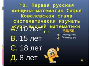 10. Первая русская женщина-математик Софья Ковалевская стала систематически и