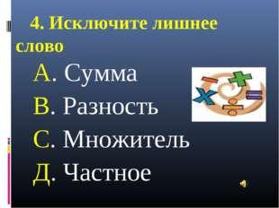 4. Исключите лишнее слово А. Сумма В. Разность С. Множитель Д. Частное