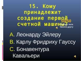 15. Кому принадлежит создание первой счетной машины? А. Леонарду Эйлеру В. Ка