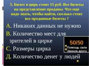 5. Билет в цирк стоит 15 руб. Все билеты на представление проданы. Что еще на