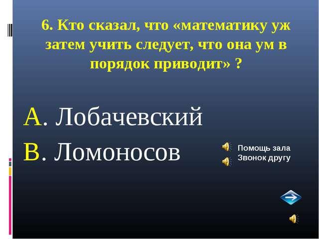 6. Кто сказал, что «математику уж затем учить следует, что она ум в порядок п...
