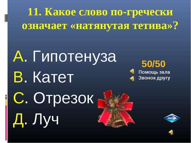 11. Какое слово по-гречески означает «натянутая тетива»? А. Гипотенуза В. Кат...