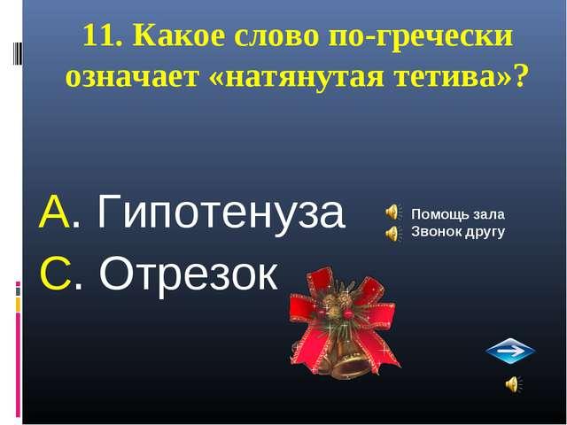 11. Какое слово по-гречески означает «натянутая тетива»? А. Гипотенуза С. Отр...