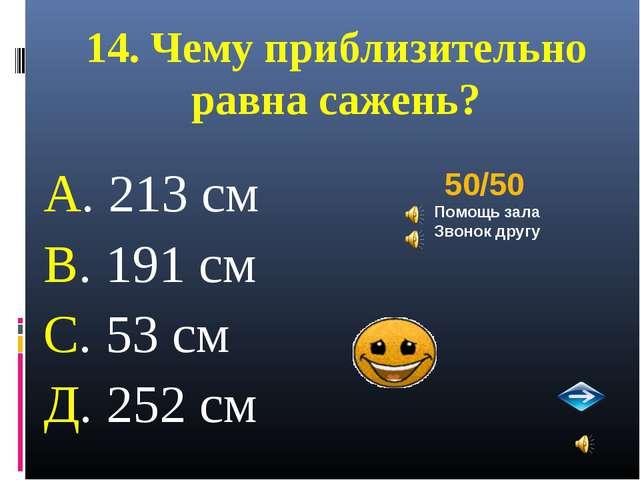14. Чему приблизительно равна сажень? А. 213 см В. 191 см С. 53 см Д. 252 см...