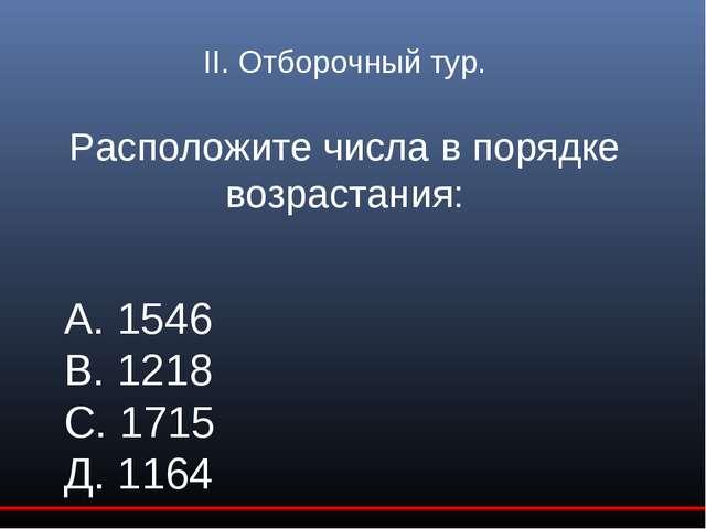 II. Отборочный тур. Расположите числа в порядке возрастания: А. 1546 В. 1218...
