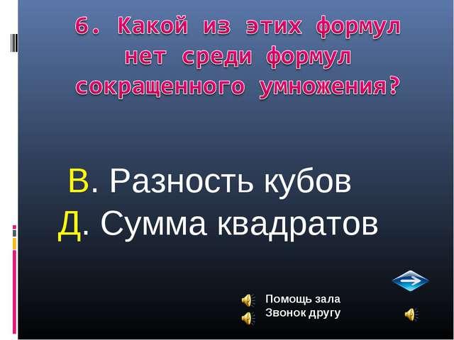 В. Разность кубов Д. Сумма квадратов Помощь зала Звонок другу