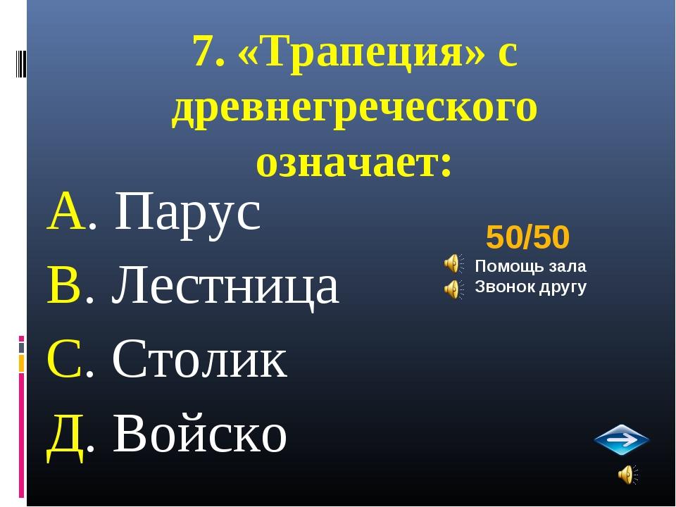 7. «Трапеция» с древнегреческого означает: А. Парус В. Лестница С. Столик Д....