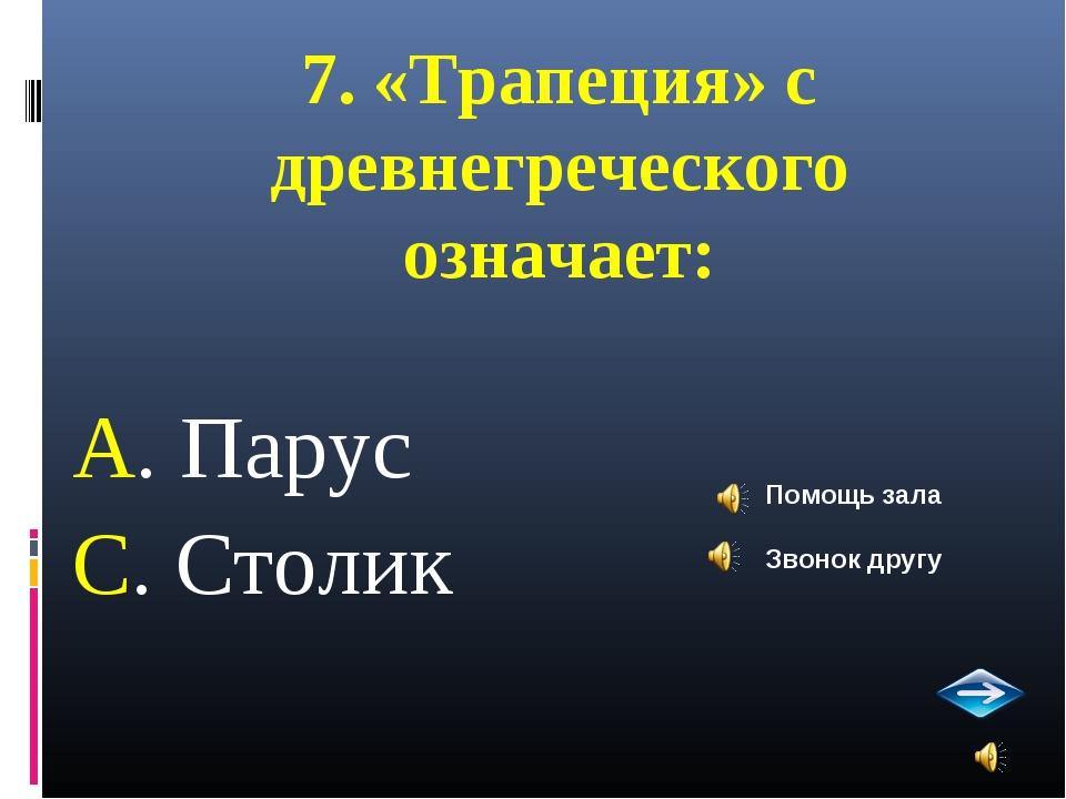 7. «Трапеция» с древнегреческого означает: А. Парус С. Столик Помощь зала Зво...