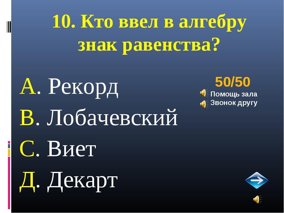 10. Кто ввел в алгебру знак равенства? А. Рекорд В. Лобачевский С. Виет Д. Де...