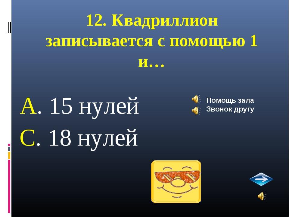 12. Квадриллион записывается с помощью 1 и… А. 15 нулей С. 18 нулей Помощь за...