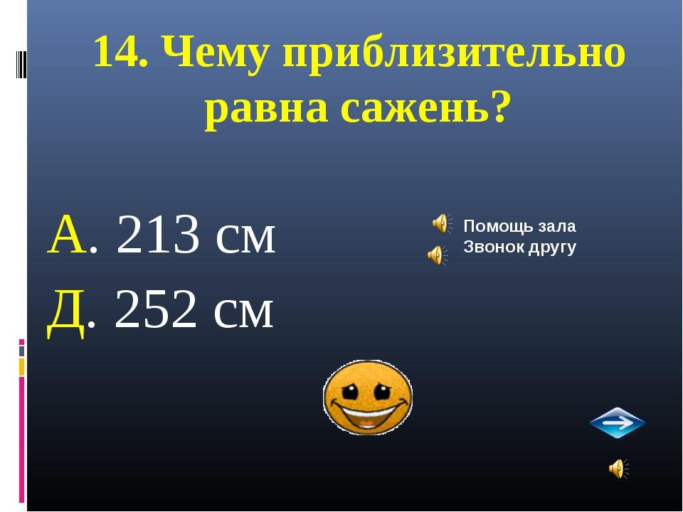 14. Чему приблизительно равна сажень? А. 213 см Д. 252 см Помощь зала Звонок...