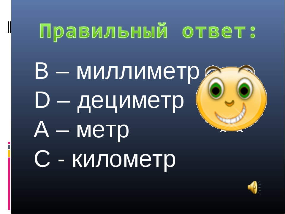 В – миллиметр D – дециметр А – метр С - километр