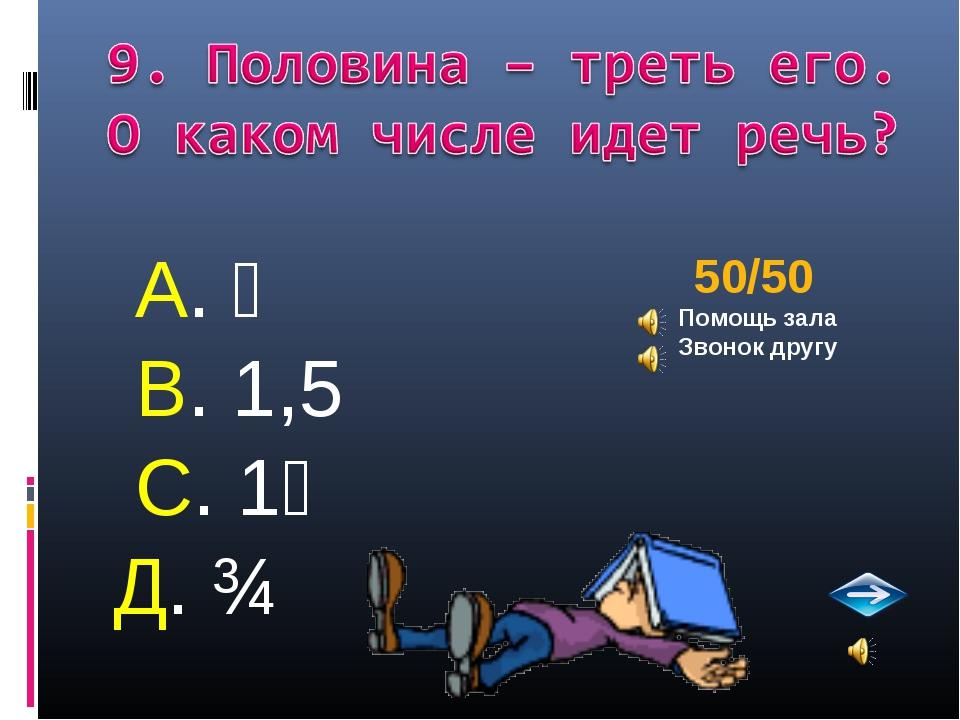 А. ⅔ В. 1,5 С. 1⅔ Д. ¾ 50/50 Помощь зала Звонок другу