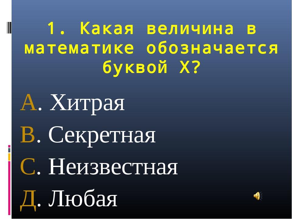 1. Какая величина в математике обозначается буквой Х? А. Хитрая В. Секретная...