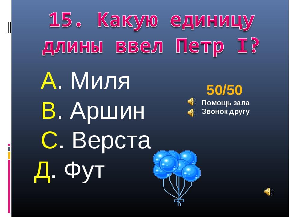 А. Миля В. Аршин С. Верста Д. Фут 50/50 Помощь зала Звонок другу