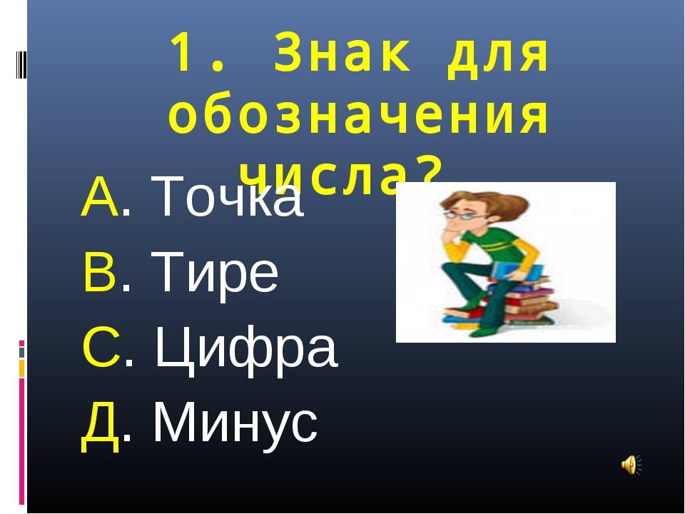 1. Знак для обозначения числа? А. Точка В. Тире С. Цифра Д. Минус