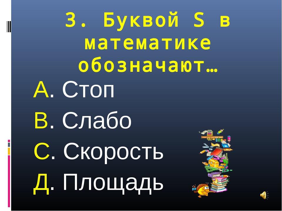 3. Буквой S в математике обозначают… А. Стоп В. Слабо С. Скорость Д. Площадь