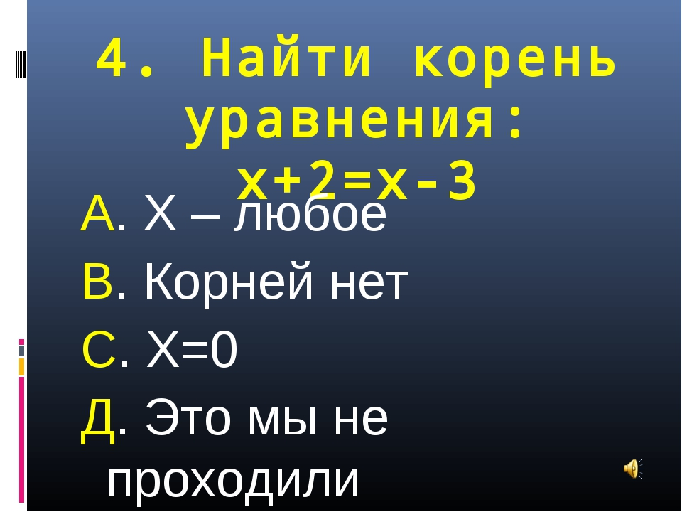 4. Найти корень уравнения: х+2=х-3 А. Х – любое В. Корней нет С. Х=0 Д. Это м...