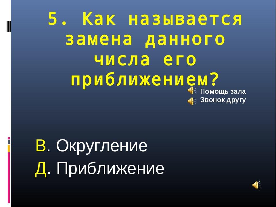 5. Как называется замена данного числа его приближением? В. Округление Д. При...