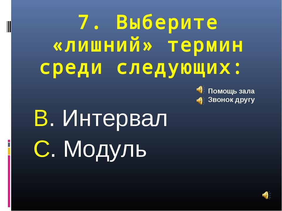 7. Выберите «лишний» термин среди следующих: В. Интервал С. Модуль Помощь зал...
