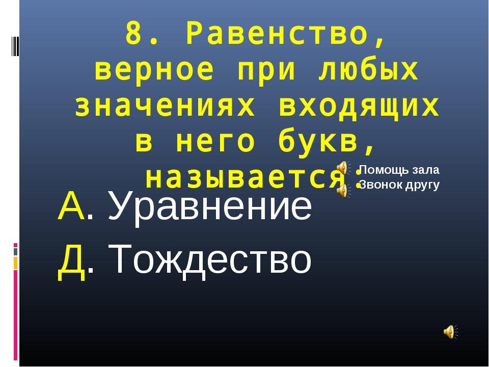 8. Равенство, верное при любых значениях входящих в него букв, называется: А....