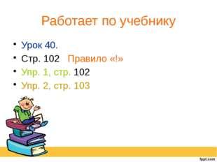 Работает по учебнику Урок 40. Стр. 102 Правило «!» Упр. 1, стр. 102 Упр. 2, с