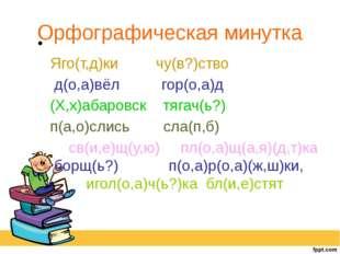Орфографическая минутка Яго(т,д)ки чу(в?)ство д(о,а)вёл гор(о,а)д (Х,х)абаров