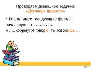 Проверяем домашнее задание «Договори правило» Глагол имеет следующие формы: н