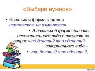 «Выбери нужное» Начальная форма глаголов изменяется, не изменяется. В начальн